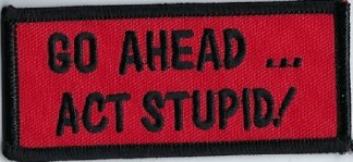 Go Ahead... Act Stupid | Patches