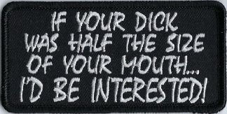 If Your Dick Was Half The Size Of Your Mouth... I'd Be Interested! | Patches