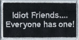 Idiot Friends.... Everyone has one! | Patches